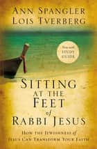Sitting at the Feet of Rabbi Jesus - How the Jewishness of Jesus Can Transform Your Faith ebook by Ann Spangler, Lois Tverberg