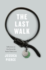 The Last Walk - Reflections on Our Pets at the End of Their Lives ebook by Jessica Pierce