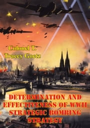Determination And Effectiveness Of Wwii Strategic Bombing Strategy ebook by Colonel T. Tracey Goetz