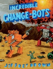 Incredible Change-Bots ebook by Jeffrey Brown