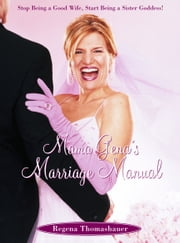 Mama Gena's Marriage Manual - Stop Being a Good Wife, Start Being a Sister Goddess ebook by Regena Thomashauer
