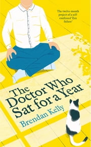 The Doctor Who Sat for a Year - The twelve-month project of a self-confessed 'Zen failure' ebook by Professor Brendan Kelly