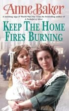 Keep The Home Fires Burning - A thrilling wartime saga of new beginnings and old enemies ebook by Anne Baker