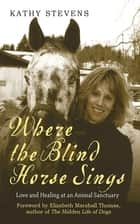 Where the Blind Horse Sings ebook by Kathy Stevens,Elizabeth Marshall Thomas