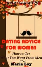 Relationships: Dating Advice for Women: How to Get What You Want From Men ebook by Maria Loy
