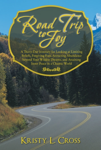 Road Trip to Joy - A Thirty-Day Itinerary for Looking at Limiting Beliefs, Forgiving Foes, Attracting Abundance beyond Your Wildest Dreams, and Attaining Inner Peace in a Chaotic World ebook by Kristy L. Cross