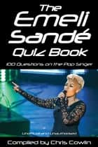 The Emeli Sandé Quiz Book - 100 Questions on the Pop Singer ebook by Chris Cowlin