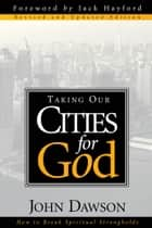 Taking Our Cities For God - Rev ebook by John Dawson