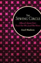 The Sewing Circle - Hollywood's Greatest Secret—Female Stars Who Loved Other Women ebook by Axel Madsen