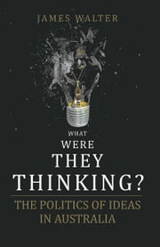 What Were They Thinking?: The Politics of Ideas in Australia ebook by Walter, James
