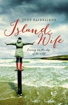 Island Wife - living on the edge of the wild ebook by Judy Fairbairns