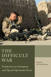 The Difficult War - Perspectives on Insurgency and Special Operations Forces ebook by Dr. Emily Spencer