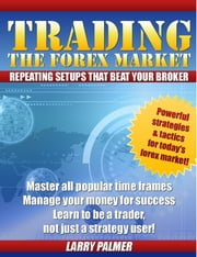 Trading The Forex Market: Repeating Setups That Beat Your Broker! ebook by Larry Palmer
