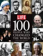 LIFE 100 People Who Changed the World ebook by Editors of Life