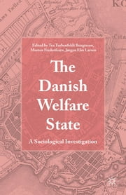 The Danish Welfare State - A Sociological Investigation ebook by Tea Torbenfeldt Bengtsson,Morten Frederiksen,Jørgen Elm Larsen