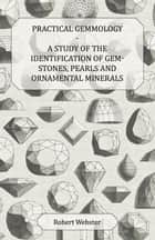 Practical Gemmology - A Study of the Identification of Gem-Stones, Pearls and Ornamental Minerals ebook by Robert Webster