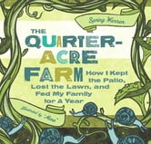The Quarter-Acre Farm - How I Kept the Patio, Lost the Lawn, and Fed My Family for a Year ebook by Spring Warren