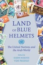 Land of Blue Helmets - The United Nations and the Arab World ebook by Karim Makdisi, Vijay Prashad