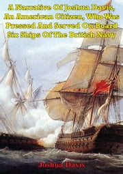 A Narrative Of Joshua Davis, An American Citizen, Who Was Pressed And Served On Board Six Ships Of The British Navy ebook by Joshua Davis
