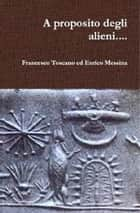 A proposito degli alieni..... ebook by Francesco Toscano, Enrico Messina