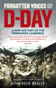 Forgotten Voices of D-Day - A Powerful New History of the Normandy Landings in the Words of Those Who Were There ebook by Roderick Bailey