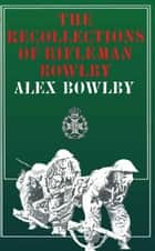 Recollections of Rifleman Bowlby ebook by Alex Bowlby