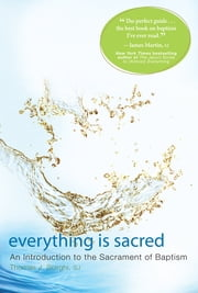 Everything is Sacred - A Complete Introduction to the Sacrament of Baptism ebook by Thomas J. Scirghi