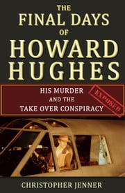 The Final Days of Howard Hughes: His Murder and the Takeover Conspiracy Exposed ebook by Christopher Jenner