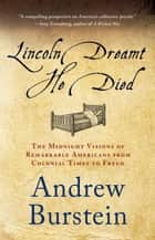 Lincoln Dreamt He Died - The Midnight Visions of Remarkable Americans from Colonial Times to Freud eBook by Andrew Burstein
