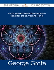 Plato and the Other Companions of Sokrates, 3rd ed. Volume I (of 4) - The Original Classic Edition ebook by George Grote