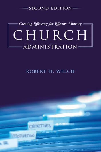 Church Administration - Creating Efficiency for Effective Ministry ebook by Robert H. Welch