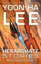 Hexarchate Stories ebook by Yoon Ha Lee