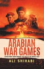 Arabian War Games - Cataclysmic Wars Redraw the Map of the Middle East ebook by Ali Shihabi