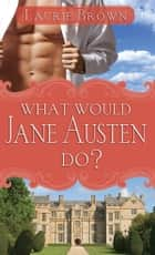 What Would Jane Austen Do? ebook by Laurie Brown