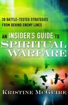 An Insider's Guide to Spiritual Warfare - 30 Battle-Tested Strategies from Behind Enemy Lines ebook by Kristine McGuire