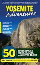 Yosemite Adventures - 50 Spectacular Hikes, Climbs, and Winter Treks ebook by Matt Johanson, Hans Florine