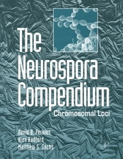 The Neurospora Compendium - Chromosomal Loci ebook by David D. Perkins, Alan Radford, Matthew S. Sachs