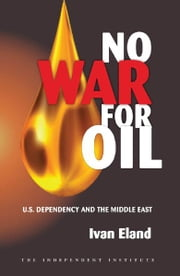 No War for Oil: U.S. Dependency and the Middle East ebook by Ivan Eland