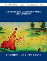 Paul and His Dog, v.2 (Novels of Paul de Kock Volume XIV) - The Original Classic Edition ebook by Charles Paul de Kock