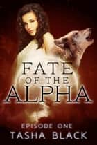 Fate of the Alpha: Episode 1 ebook by Tasha Black
