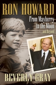 Ron Howard: From Mayberry to the Moon...and Beyond - From Mayberry to the Moon...and Beyond ebook by Beverly Gray