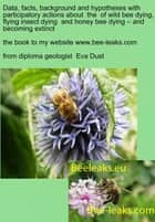 Data, facts, background and hypotheses with participatory actions about the of wild bee dying, flying insect dying and honey bee dying – and becoming extinct - the book to my webpage www.bee-leaks.com ebook by Eva Dust