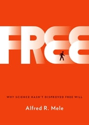 Free - Why Science Hasn't Disproved Free Will ebook by Alfred R. Mele