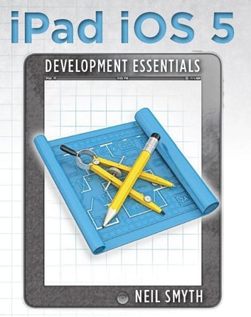 iPad iOS 5 Development Essentials ebook by Neil Smyth
