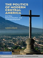 The Politics of Modern Central America - Civil War, Democratization, and Underdevelopment ebook by Fabrice Lehoucq