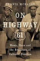 On Highway 61 - Music, Race and the Evolution of Cultural Freedom ebook by Dennis McNally