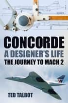 Concorde: A Designer's Life - The Journey to Mach 2 ebook by Ted Talbot