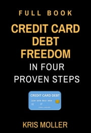 Credit Card Debt Freedom in Four Proven Steps - Full Book - CREDIT CARD, #2 ebook by KRIS MOLLER