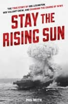 Stay the Rising Sun - The True Story of USS Lexington, Her Valiant Crew, and Changing the Course of World War II eBook by Phil Keith