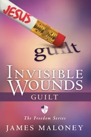 Invisible Wounds: Guilt - The Freedom Series ebook by James Maloney